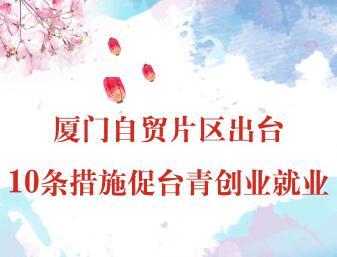 【圖侃産經】廈門自貿片區出臺10條措施促臺青創業就業