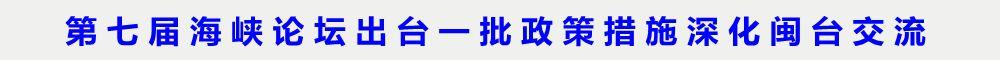 第七屆海峽論壇出臺一批政策措施深化閩臺交流
