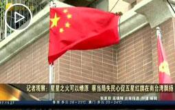 記者觀察:星星之火可以燎原 蔡當局失民心促五星紅旗在南臺灣飄揚